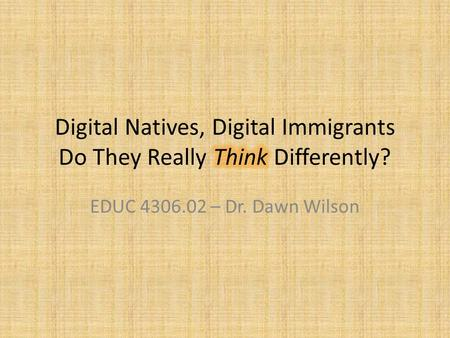 EDUC 4306.02 – Dr. Dawn Wilson. Digital Natives, Digital Immigrants.