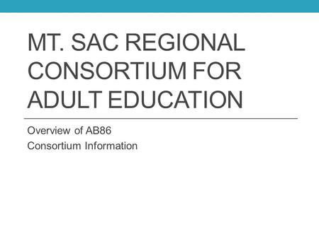 MT. SAC REGIONAL CONSORTIUM FOR ADULT EDUCATION Overview of AB86 Consortium Information.
