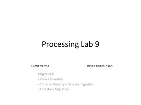 Processing Lab 9 Objectives: - View a timeslice - Consider binning effects on migration - Post stack Migration Sumit VermaBryce Hutchinson.