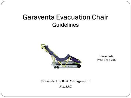 Garaventa Evacuation Chair Guidelines Presented by Risk Management Mt. SAC Garaventa Evac-Trac CD7.