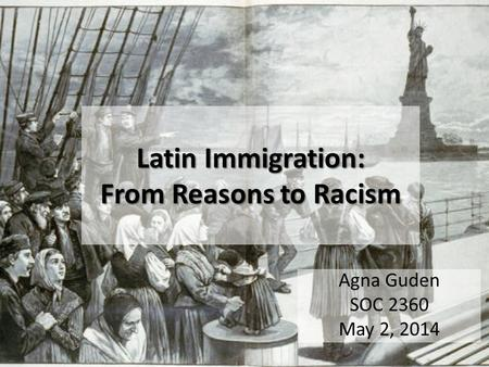 Latin Immigration: From Reasons to Racism Agna Guden SOC 2360 May 2, 2014.