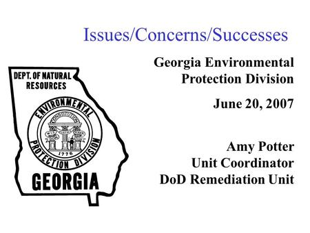 Issues/Concerns/Successes Georgia Environmental Protection Division June 20, 2007 Amy Potter Unit Coordinator DoD Remediation Unit.