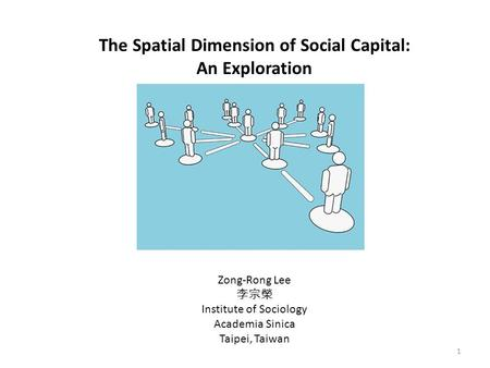 1 The Spatial Dimension of Social Capital: An Exploration Zong-Rong Lee 李宗榮 Institute of Sociology Academia Sinica Taipei, Taiwan.