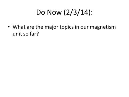 Do Now (2/3/14): What are the major topics in our magnetism unit so far?