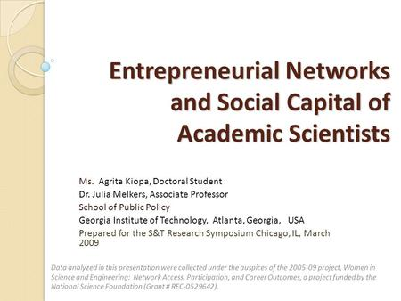 Entrepreneurial Networks and Social Capital of Academic Scientists Ms. Agrita Kiopa, Doctoral Student Dr. Julia Melkers, Associate Professor School of.