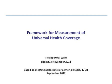 Framework for Measurement of Universal Health Coverage Ties Boerma, WHO Beijing, 3 November 2012 Based on meeting at Rockefeller Center, Bellagio, 17-21.