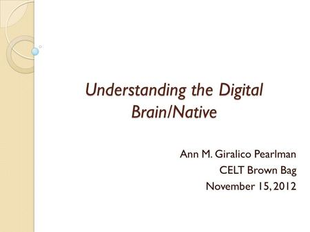 Understanding the Digital Brain/Native Ann M. Giralico Pearlman CELT Brown Bag November 15, 2012.