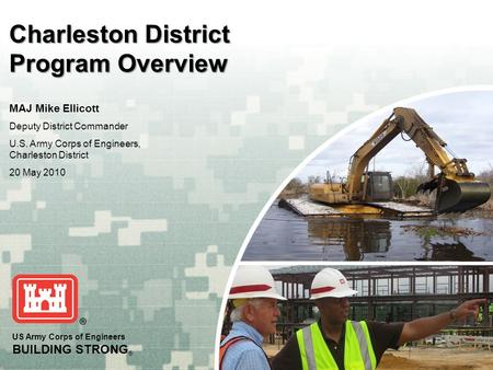 US Army Corps of Engineers BUILDING STRONG ® Charleston District Program Overview MAJ Mike Ellicott Deputy District Commander U.S. Army Corps of Engineers,