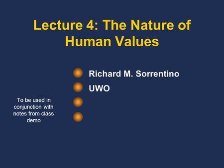 Lecture 4: The Nature of Human Values Richard M. Sorrentino UWO To be used in conjunction with notes from class demo.