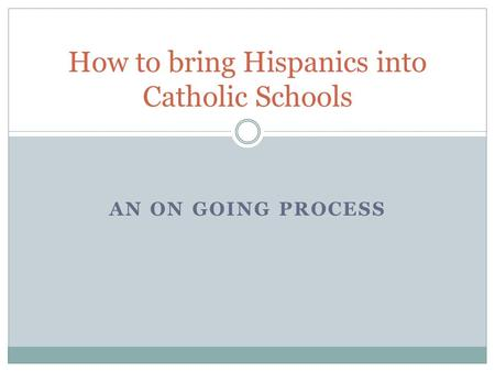 AN ON GOING PROCESS How to bring Hispanics into Catholic Schools.