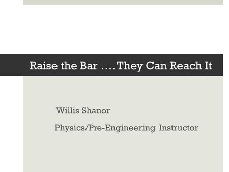 Raise the Bar …. They Can Reach It Willis Shanor Physics/Pre-Engineering Instructor.