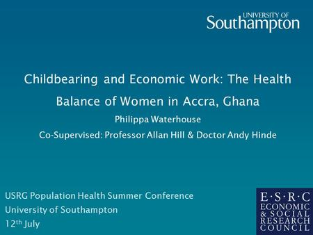 Childbearing and Economic Work: The Health Balance of Women in Accra, Ghana Philippa Waterhouse Co-Supervised: Professor Allan Hill & Doctor Andy Hinde.