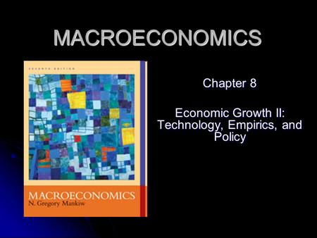 MACROECONOMICS Chapter 8 Economic Growth II: Technology, Empirics, and Policy.