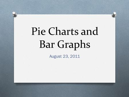 Pie Charts and Bar Graphs August 23, 2011. The Pie Chart Steps for making a Pie Chart Example Pie Chart Draw a circle Change the percent to a decimal.