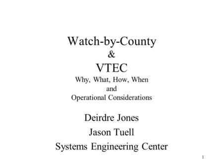 1 Watch-by-County & VTEC Why, What, How, When and Operational Considerations Deirdre Jones Jason Tuell Systems Engineering Center.