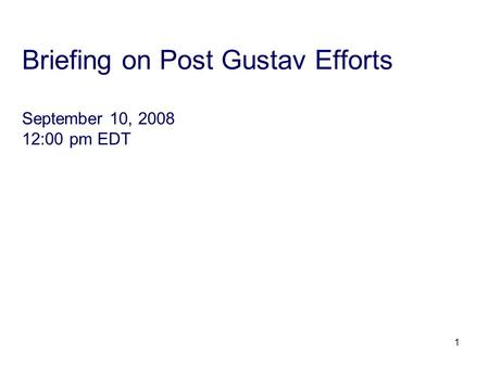 1 Briefing on Post Gustav Efforts September 10, 2008 12:00 pm EDT.