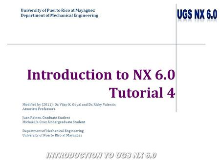 University of Puerto Rico at Mayagüez Department of Mechanical Engineering Introduction to NX 6.0 Tutorial 4 Modified by (2011): Dr. Vijay K. Goyal and.
