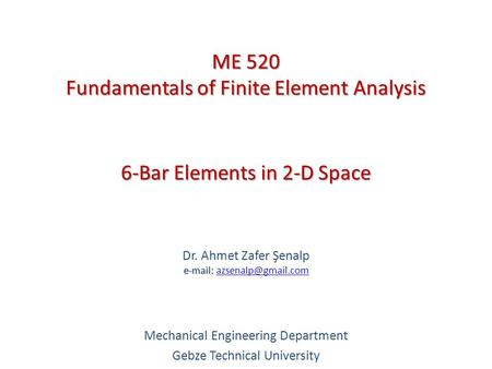 6-Bar Elements in 2-D Space   Dr. Ahmet Zafer Şenalp   Mechanical Engineering Department Gebze Technical.
