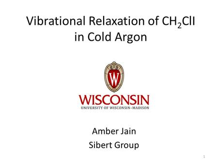 Vibrational Relaxation of CH 2 ClI in Cold Argon Amber Jain Sibert Group 1.