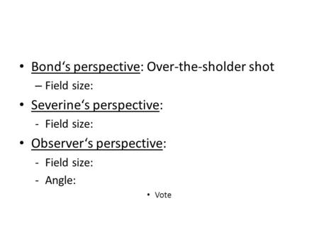Bond's perspective: Over-the-sholder shot – Field size: Severine's perspective: -Field size: Observer's perspective: -Field size: -Angle: Vote.