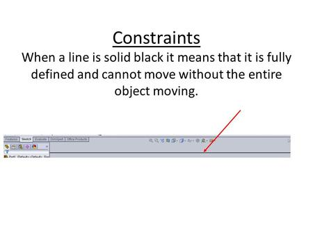 Constraints When a line is solid black it means that it is fully defined and cannot move without the entire object moving.