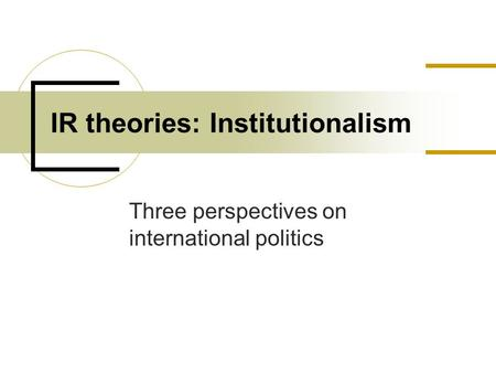 Three perspectives on international politics IR theories: Institutionalism.