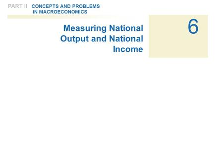 6 PART II CONCEPTS AND PROBLEMS IN MACROECONOMICS Measuring National Output and National Income.
