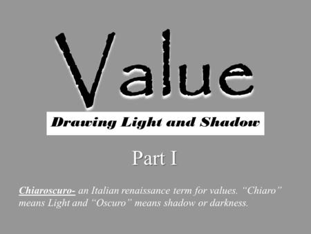 "Value Drawing Light and Shadow Part I Chiaroscuro- an Italian renaissance term for values. ""Chiaro"" means Light and ""Oscuro"" means shadow or darkness."