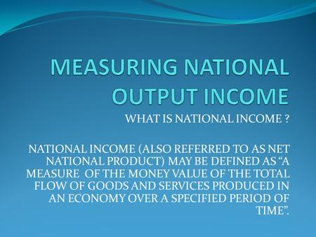 "WHAT IS NATIONAL INCOME ? NATIONAL INCOME (ALSO REFERRED TO AS NET NATIONAL PRODUCT) MAY BE DEFINED AS ""A MEASURE OF THE MONEY VALUE OF THE TOTAL FLOW."