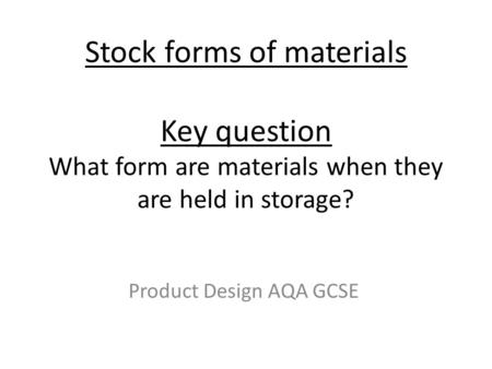 Stock forms of materials Key question What form are materials when they are held in storage? Product Design AQA GCSE.