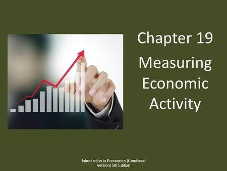 Chapter 19 Measuring Economic Activity Introduction to Economics (Combined Version) 5th Edition.