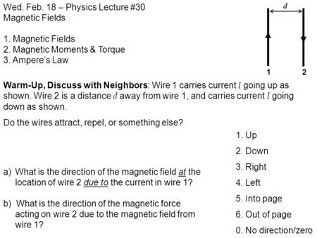 Wed. Feb. 18 – Physics Lecture #30 Magnetic Fields 1. Magnetic Fields 2. Magnetic Moments & Torque 3. Ampere's Law Warm-Up, Discuss with Neighbors: Wire.