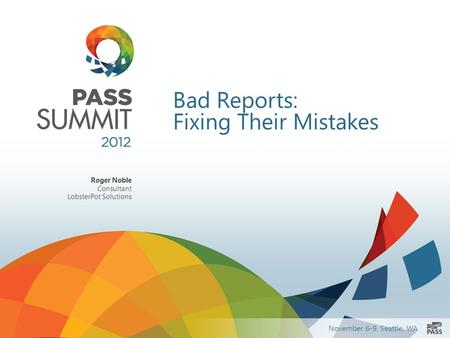 November 6-9, Seattle, WA Bad Reports: Fixing Their Mistakes Roger Noble Consultant LobsterPot Solutions.
