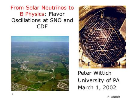 P. Wittich 1 Peter Wittich University of PA March 1, 2002 From Solar Neutrinos to B Physics: Flavor Oscillations at SNO and CDF.