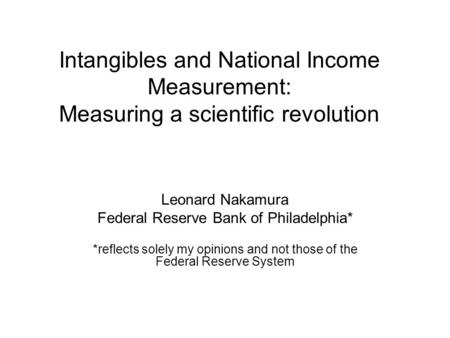 Intangibles and National Income Measurement: Measuring a scientific revolution Leonard Nakamura Federal Reserve Bank of Philadelphia* *reflects solely.