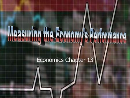 Economics Chapter 13. National Income Accounting The measurement of the national economy's performance. A measure of the amount of goods and services.