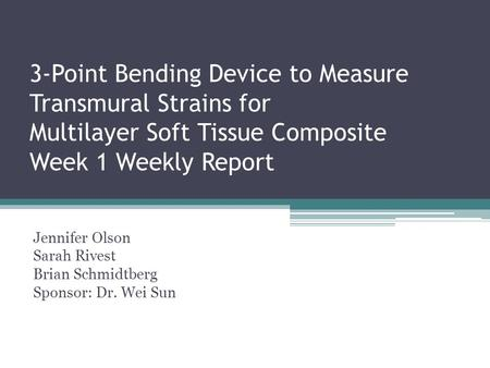 3-Point Bending Device to Measure Transmural Strains for Multilayer Soft Tissue Composite Week 1 Weekly Report Jennifer Olson Sarah Rivest Brian Schmidtberg.