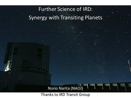 Further Science of IRD: Synergy with Transiting Planets Norio Narita (NAOJ) Thanks to IRD Transit Group.