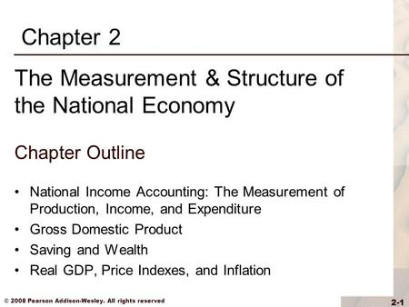 © 2008 Pearson Addison-Wesley. All rights reserved 2-1 Chapter Outline National Income Accounting: The Measurement of Production, Income, and Expenditure.