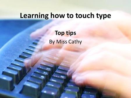 Learning how to touch type Top tips By Miss Cathy.