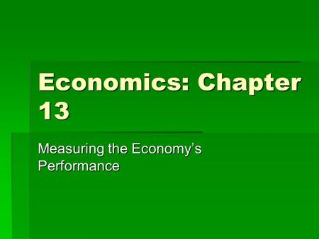 Economics: Chapter 13 Measuring the Economy's Performance.