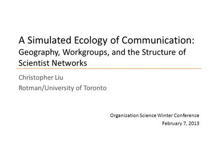 A Simulated Ecology of Communication: Geography, Workgroups, and the Structure of Scientist Networks Christopher Liu Rotman/University of Toronto Organization.