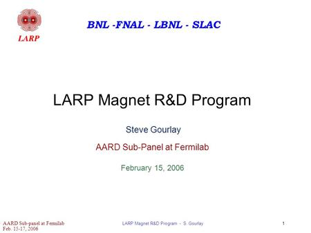 AARD Sub-panel at Fermilab Feb. 15-17, 2006 LARP Magnet R&D Program - S. Gourlay1 BNL -FNAL - LBNL - SLAC LARP Magnet R&D Program Steve Gourlay AARD Sub-Panel.