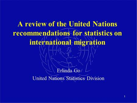 1 A review of the United Nations recommendations for statistics on international migration Erlinda Go United Nations Statistics Division.