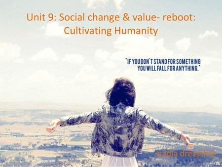 Unit 9: Social change & value- reboot: Cultivating Humanity nadia dresscher.