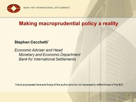 Making macroprudential policy a reality Stephen Cecchetti * Economic Adviser and Head Monetary and Economic Department Bank for International Settlements.