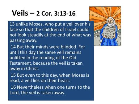 Veils – 2 Cor. 3:13-16 13 unlike Moses, who put a veil over his face so that the children of Israel could not look steadily at the end of what was passing.
