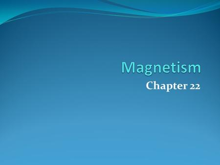 Chapter 22. 22.1 Magnetism Magnetic material has the ability to exert forces on other magnetic material Permanent Magnets retain magnetic properties.