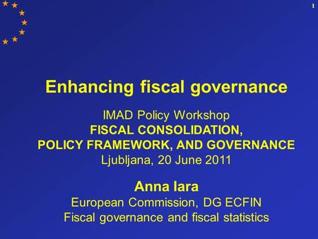 1 Enhancing fiscal governance IMAD Policy Workshop FISCAL CONSOLIDATION, POLICY FRAMEWORK, AND GOVERNANCE Ljubljana, 20 June 2011 Anna Iara European Commission,