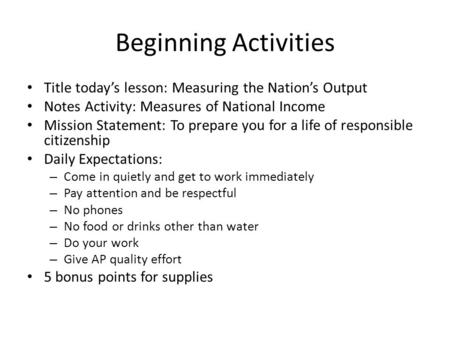 Beginning Activities Title today's lesson: Measuring the Nation's Output Notes Activity: Measures of National Income Mission Statement: To prepare you.